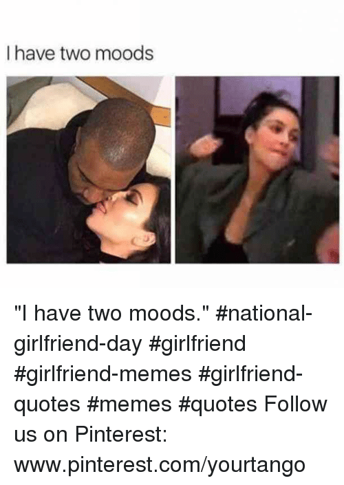 "Girlfriend Memes: I have two moods ""I have two moods."" #national-girlfriend-day #girlfriend #girlfriend-memes #girlfriend-quotes #memes #quotes Follow us on Pinterest: www.pinterest.com/yourtango"