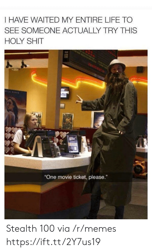 "Life, Memes, and Shit: I HAVE WAITED MY ENTIRE LIFE TO  SEE SOMEONE ACTUALLY TRY THIS  HOLY SHIT  MILRONIE  CR TIC  ""One movie ticket, please."" Stealth 100 via /r/memes https://ift.tt/2Y7us19"