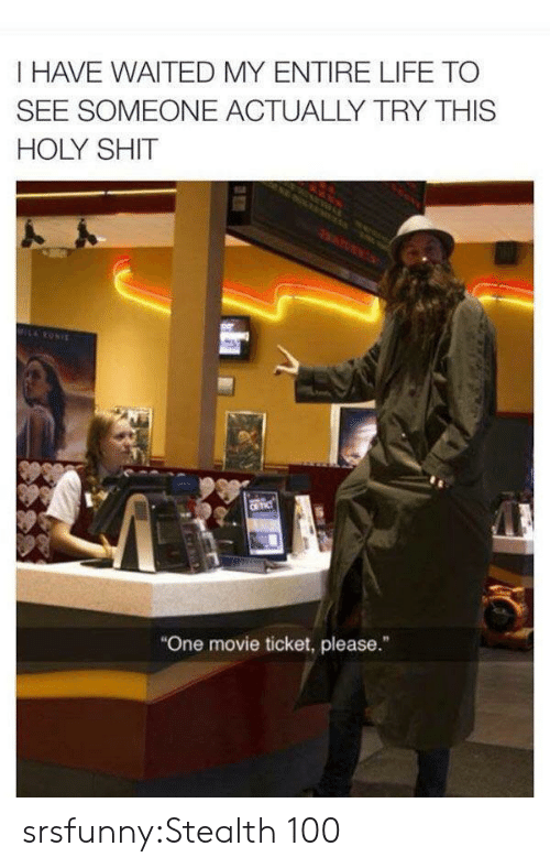 "Life, Shit, and Tumblr: I HAVE WAITED MY ENTIRE LIFE TO  SEE SOMEONE ACTUALLY TRY THIS  HOLY SHIT  MILRONIE  CR TIC  ""One movie ticket, please."" srsfunny:Stealth 100"