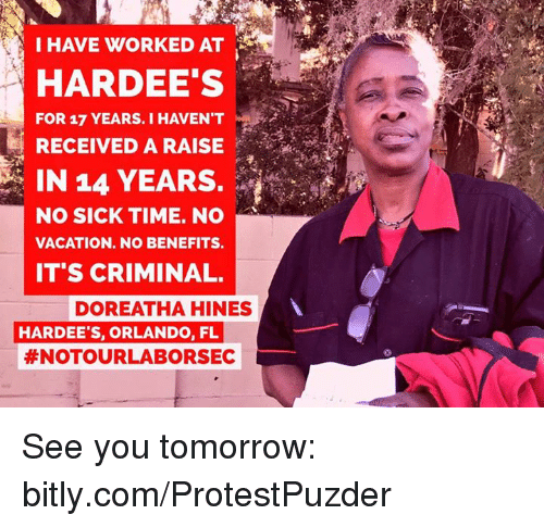 Criminations: I HAVE WORKED AT  HARDEE'S  FOR 17 YEARS. I HAVENT  RECEIVED A RAISE  IN 14 YEARS.  NO SICK TIME. NO  VACATION. NO BENEFITS.  ITS CRIMINAL.  DOREATHA HINES  HARDEE'S, ORLANDO, FL  #NOTOUR LABOR SEC See you tomorrow: bitly.com/ProtestPuzder