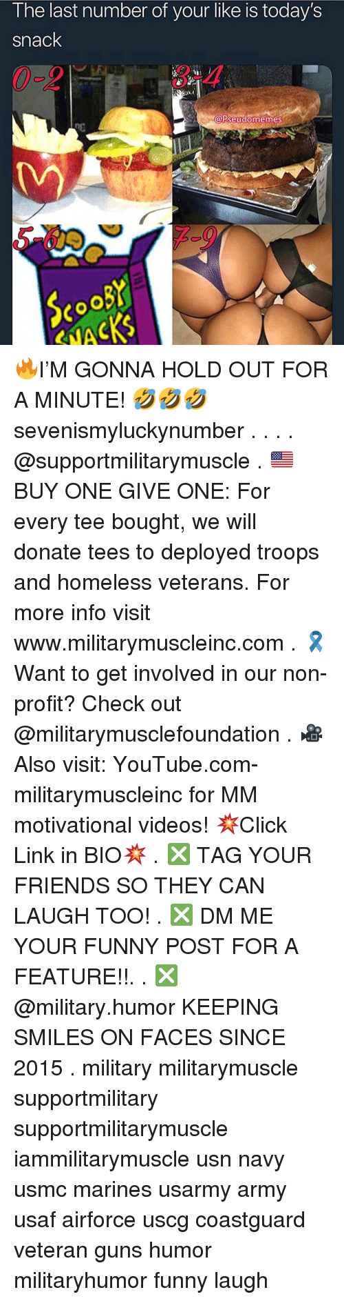 funny post: I he last number of your like is today's  snack  3-4  A  PseudomemeS 🔥I'M GONNA HOLD OUT FOR A MINUTE! 🤣🤣🤣 sevenismyluckynumber . . . . @supportmilitarymuscle . 🇺🇸BUY ONE GIVE ONE: For every tee bought, we will donate tees to deployed troops and homeless veterans. For more info visit www.militarymuscleinc.com . 🎗Want to get involved in our non-profit? Check out @militarymusclefoundation . 🎥Also visit: YouTube.com-militarymuscleinc for MM motivational videos! 💥Click Link in BIO💥 . ❎ TAG YOUR FRIENDS SO THEY CAN LAUGH TOO! . ❎ DM ME YOUR FUNNY POST FOR A FEATURE!!. . ❎ @military.humor KEEPING SMILES ON FACES SINCE 2015 . military militarymuscle supportmilitary supportmilitarymuscle iammilitarymuscle usn navy usmc marines usarmy army usaf airforce uscg coastguard veteran guns humor militaryhumor funny laugh