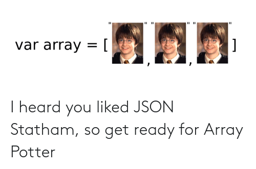 ready: I heard you liked JSON Statham, so get ready for Array Potter
