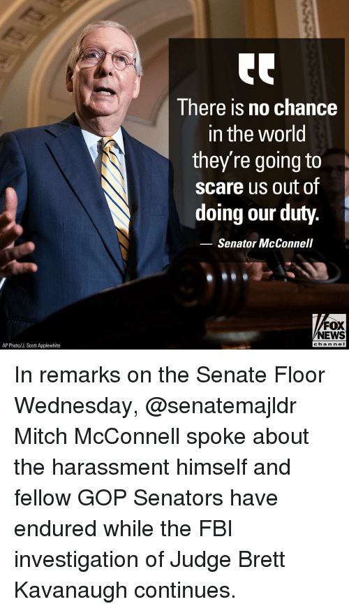 Fbi, Memes, and News: I here is no chance  in the world  they're going to  scare us out of  doing our duty.  Senator McConnell  FOX  NEWS  AP Photo/J. Scott Applewhite  chan neI In remarks on the Senate Floor Wednesday, @senatemajldr Mitch McConnell spoke about the harassment himself and fellow GOP Senators have endured while the FBI investigation of Judge Brett Kavanaugh continues.
