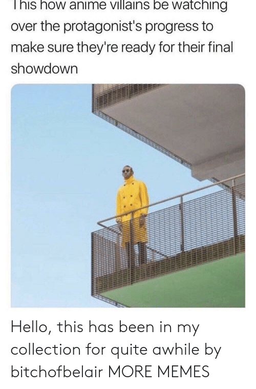 Showdown: I his how anime villains be watching  over the protagonist's progress to  make sure they're ready for their final  showdown Hello, this has been in my collection for quite awhile by bitchofbelair MORE MEMES