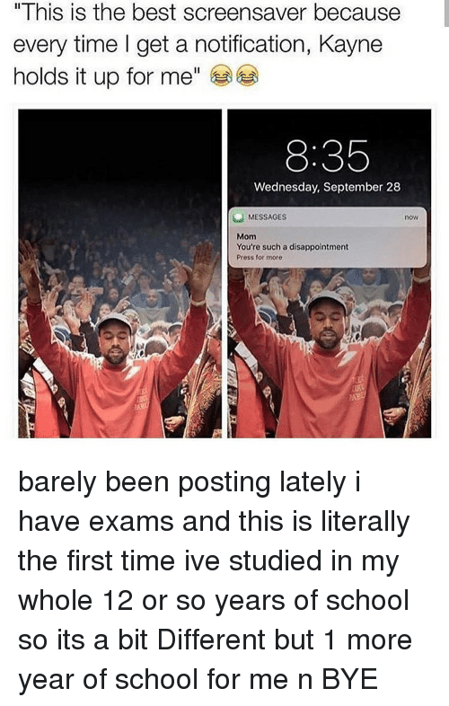 "Memes, School, and Best: "" I his is the best screensaver because  every time I get a notification, Kayne  holds it up for me""  8:35  Wednesday, September 28  MESSAGES  now  Mom  You're such a disappointment  Press for more barely been posting lately i have exams and this is literally the first time ive studied in my whole 12 or so years of school so its a bit Different but 1 more year of school for me n BYE"