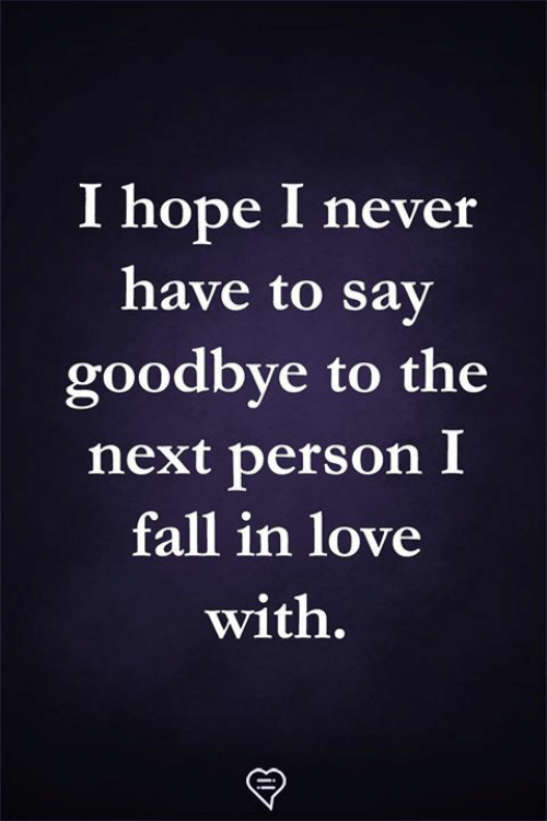Hopely: I hope I never  have to sav  goodbye to the  next person I  fall in love  with.