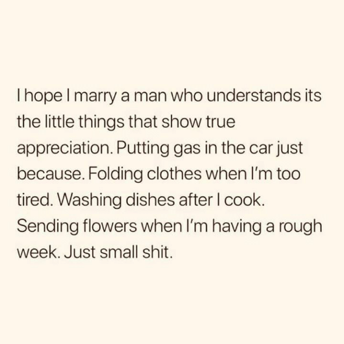 washing dishes: I hope l marry a man who understands its  the little things that show true  appreciation. Putting gas in the car just  because. Folding clothes when I'm too  tired. Washing dishes after l cook.  Sending flowers when I'm having a rough  week. Just small shit.