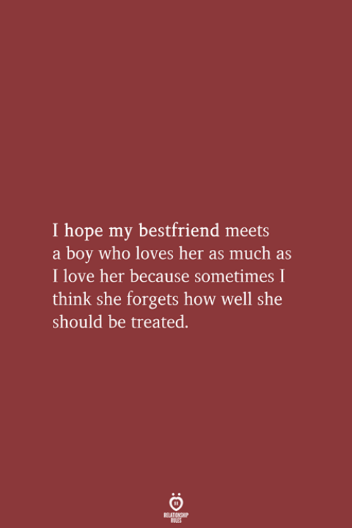 My Bestfriend: I hope my bestfriend meets  a boy who loves her as much as  I love her because sometimes I  think she forgets how well she  should be treated.  RELATIONSHIP  LES