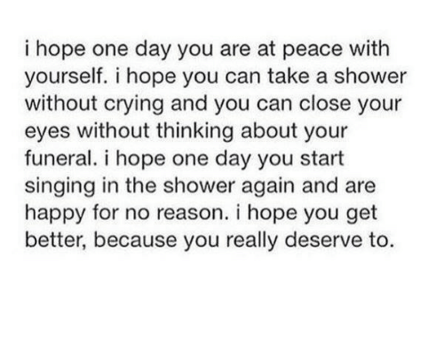 Crying, Shower, and Singing: i hope one day you are at peace with  yourself. i hope you can take a shower  without crying and you can close your  eyes without thinking about your  funeral. i hope one day you start  singing in the shower again and are  happy for no reason. i hope you get  better, because you really deserve to.