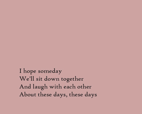 Hope, Down, and Laugh: I hope someday  We'll sit down together  And laugh with each other  About these days, these days