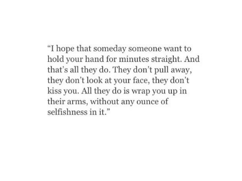 "don't look: ""I hope that someday someone want to  hold your hand for minutes straight. And  that's all they do. They don't pull away,  they don't look at your face, they don't  kiss you. All they do is wrap you up in  their arms, without any ounce of  selfishness in it."""