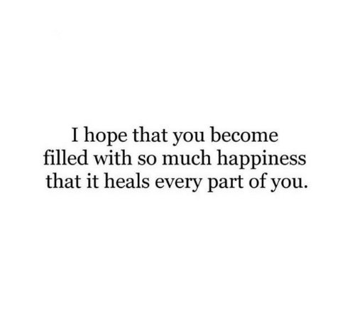 Happiness, Hope, and You: I hope that you become  filled with so much happiness  that it heals every part of you