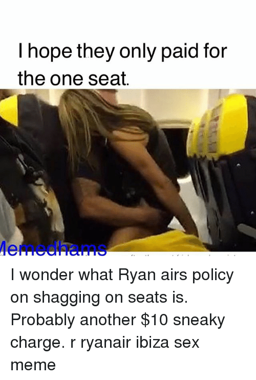 Sex Meme: I hope they only paid for  the one seat. I wonder what Ryan airs policy on shagging on seats is. Probably another $10 sneaky charge. r ryanair ibiza sex meme