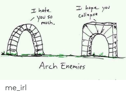 arch: I hope yau  I hate  You So  much  Collapse  Arch Enemies me_irl