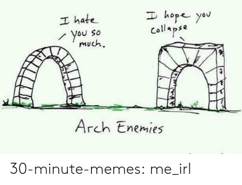 arch: I hope yau  I hate  You So  much  Collapse  Arch Enemies 30-minute-memes:  me_irl