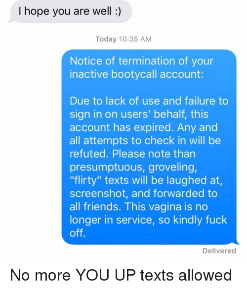 """flirty: I hope you are well:)  Today 10:35 AM  Notice of termination of your  inactive bootycall account  Due to lack of use and failure to  sign in on users' behalf, this  account has expired. Any and  all attempts to check in will be  refuted. Please note than  presumptuous, groveling,  """"flirty"""" texts will be laughed at,  screenshot, and forwarded to  all friends. This vagina is no  longer in service, so kindly fuck  off  Delivered No more YOU UP texts allowed"""