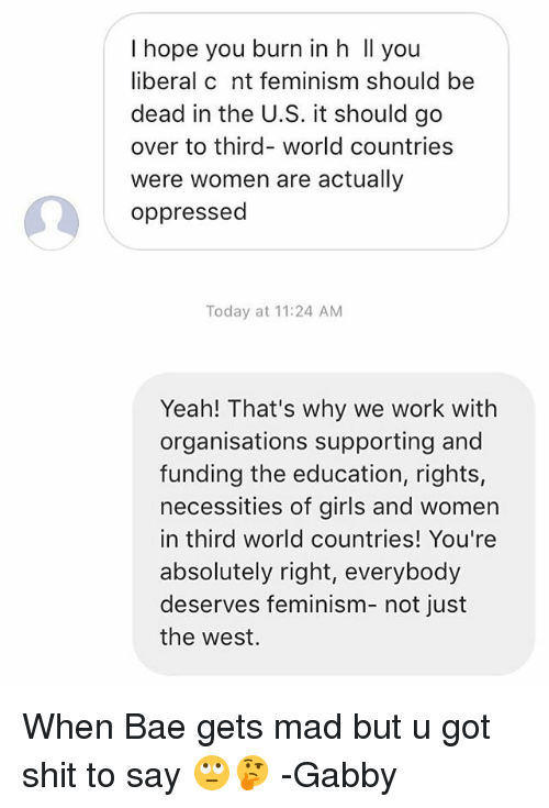 oppressed: I hope you burn in h Il you  liberal c nt feminism should be  dead in the U.S. it should go  over to third- world countries  were women are actually  oppressed  Today at 11:24 AM  Yeah! That's why we work with  organisations supporting and  funding the education, rights,  necessities of girls and women  in third world countries! You're  absolutely right, everybody  deserves feminism- not just  the west. When Bae gets mad but u got shit to say 🙄🤔 -Gabby