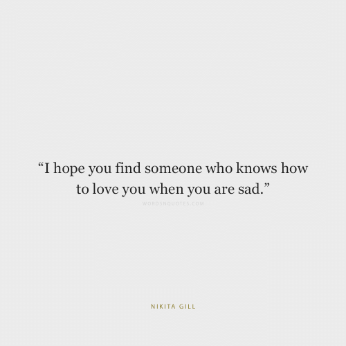"Love, How To, and Sad: ""I hope you find someone who knows how  to love you when you are sad.""  NIKITA GILL"