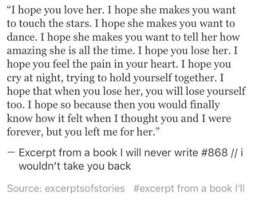 """Lose Yourself, Love, and Book: """"I hope you love her. I hope she makes you want  to touch the stars. I hope she makes you want to  dance. I hope she makes you want to tell her how  amazing she is all the time. I hope you lose her. I  hope you feel the pain in your heart. I hope you  cry at night, trying to hold yourself together. I  hope that when you lose her, you will lose yourself  too. I hope so because then you would finally  know how it felt when I thought you and I were  forever, but you left me for her.""""  Excerpt from a book I will never write #868 // í  wouldn't take you back  Source: excerptsofstories #excerpt from a book I'll"""