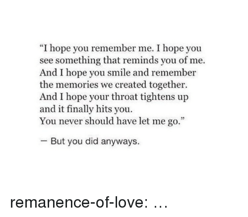 """Love, Target, and Tumblr: """"I hope you remember me. I hope you  see something that reminds you of me.  And I hope you smile and remember  the memories we created together  And I hope your throat tightens up  and it finally hits you.  You never should have let me go.""""  -But you did anyways. remanence-of-love:  …"""