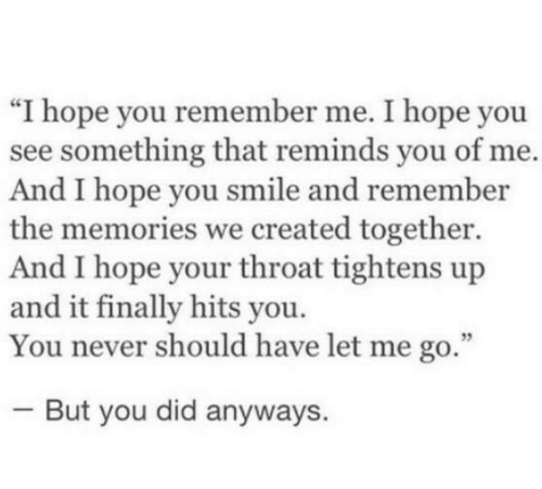 """Hopely: """"I hope you remember me. I hope you  see something that reminds you of me.  And I hope you smile and remember  the memories we created together.  And I hope your throat tightens up  and it finally hits you.  You never should have let me go.""""  But you did anyways."""
