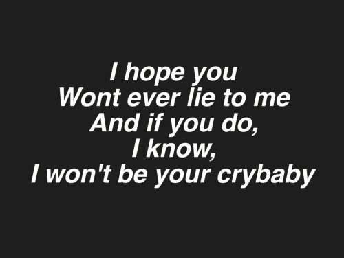 crybaby: I hope you  Wont ever lie to me  And if you do,  I know,  I won't be your crybaby