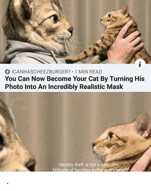 Mask, Cat, and Can: i  ICANHASCHEEZBURGER? 1 MIN READ  You Can Now Become Your Cat By Turning His  Photo Into An Incredibly Realistic Mask  Identity theft is not a joke, Jim.  Millions of families suffer every year. .