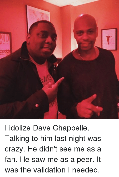 Dave Chappelle: I idolize Dave Chappelle. Talking to him last night was crazy. He didn't see me as a fan. He saw me as a peer. It was the validation I needed.
