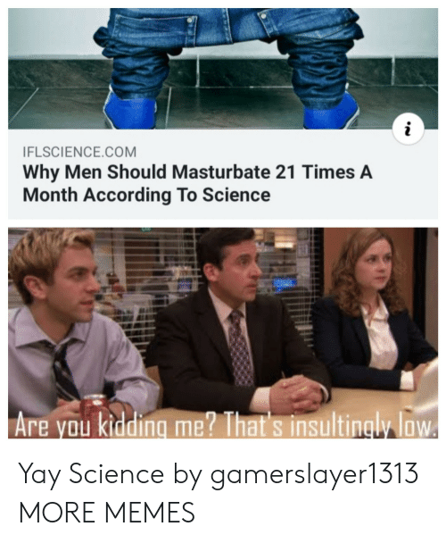 Dank, Memes, and Target: i  IFLSCIENCE.COM  Why Men Should Masturbate 21 Times A  Month According To Science  Are you kidding me? That's insultingly loW Yay Science by gamerslayer1313 MORE MEMES