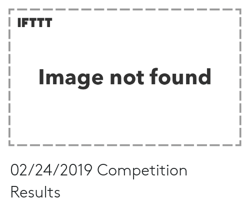 Image,  Not Found, and  Competition: I IFTTT  Image not found 02/24/2019 Competition Results