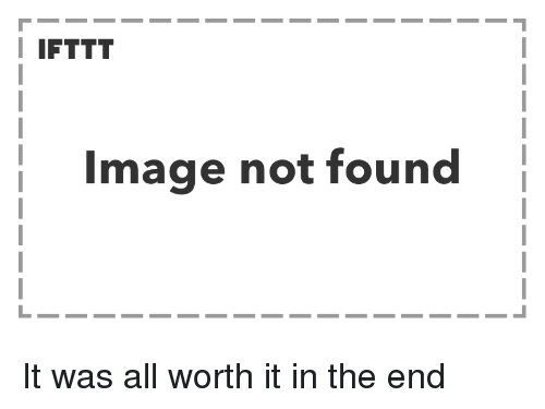 Image, All, and In the End: I IFTTT  Image not found It was all worth it in the end