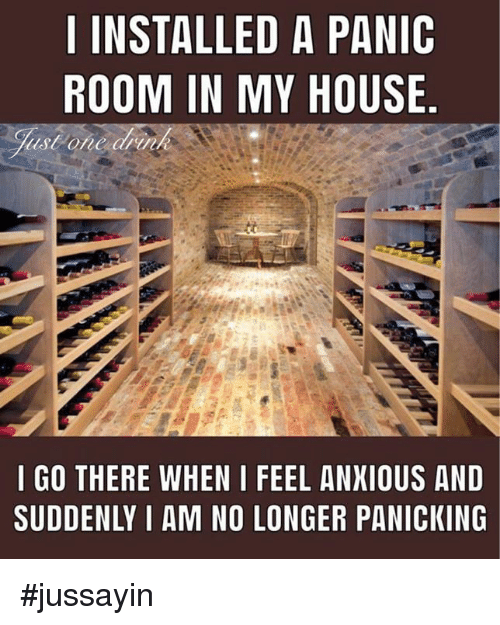 Jussayin: I INSTALLED A PANIC  ROOM IN MY HOUSE.  I GO THERE WHEN I FEEL ANXIOUS AND  SUDDENLY I AM NO LONGER PANICKING #jussayin