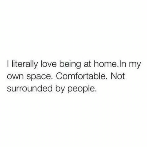 Comfortable, Love, and Home: I iterally love being at home.In my  own space. Comfortable. Not  surrounded by people.