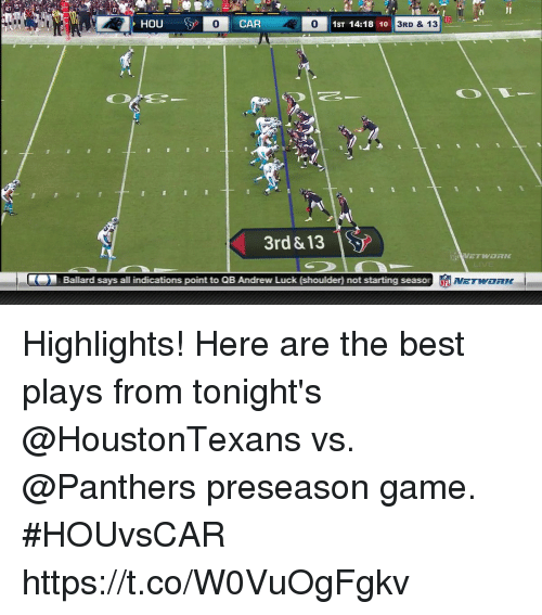 Andrew Luck: i JI  PHOU  0  CAR  1ST 14:18 10  3RD & 13  3rd &13  Ballard says all indications point to QB Andrew Luck (shoulder) not starting seas Highlights! Here are the best plays from tonight's @HoustonTexans vs. @Panthers preseason game.  #HOUvsCAR https://t.co/W0VuOgFgkv