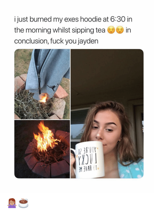 Sipping: i just burned my exes hoodie at 6:30 in  the morning whilst sipping tea in  conclusion, fuck you jayden 🤷🏽♀️☕️