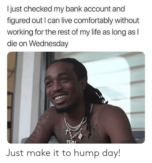 Hump Day: I just checked my bank account and  figured out I can live comfortably without  working for the rest of my life as long as l  die on Wednesday Just make it to hump day!