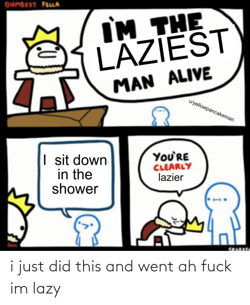 Lazy: i just did this and went ah fuck im lazy