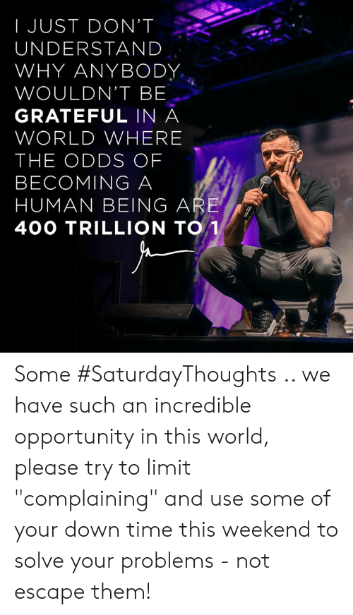 "Memes, Opportunity, and Time: I JUST DON'T  UNDERSTAND  WHY ANYBODY  WOULDN'T BE  GRATEFUL IN A  WORLD WHERE  THE ODDS OF  BECOMING A  HUMAN BEING ARE  40O TRILLION TO Some #SaturdayThoughts .. we have such an incredible opportunity in this world, please try to limit ""complaining"" and use some of your down time this weekend to solve your problems - not escape them!"