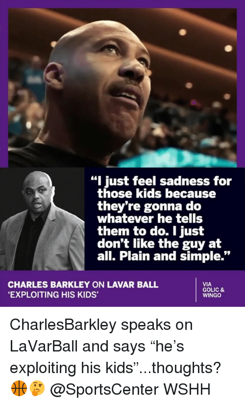 """Memes, SportsCenter, and Wshh: """"I just feel sadness for  those kids because  they're gonna do  whatever he tells  them to do. I just  don't like the guy at  all. Plain and simple.""""  CHARLES BARKLEY ON LAVAR BALL  EXPLOITING HIS KIDS'  VIA  GOLIC &  WINGO CharlesBarkley speaks on LaVarBall and says """"he's exploiting his kids""""...thoughts? 🏀🤔 @SportsCenter WSHH"""