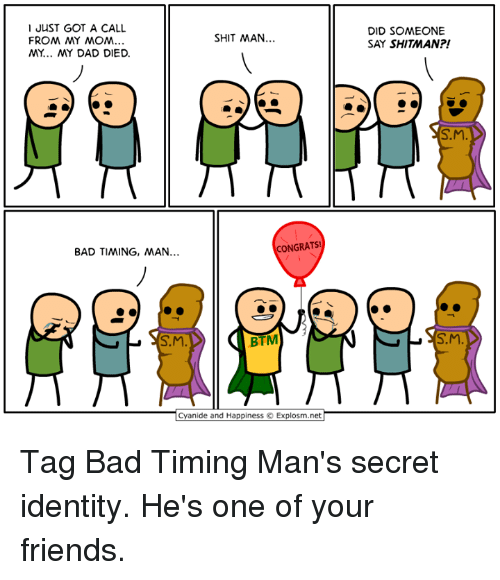 from-my-mom: I JUST GOT A CALL  FROM MY MOM  MY... MY DAD DIED.  DID SOMEONE  SAY SHITMAN?!  SHIT MAN  S.M  BAD TIMING, MAN  NGRATS!  S.M  BTM  S.M  Cyanide and Happiness © Explosm.net Tag Bad Timing Man's secret identity. He's one of your friends.