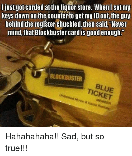 """Blockbuster, Memes, and 🤖: I just gotcarded attheliquor store. Wheni set my  keys down on  the counter to get my ID out, the guy  behind the register chuckled, then said, """"Never  mind, that Blockbuster card is good enough.  BLOCKBUSTER  TICKET  Movie A Hahahahaha!! Sad, but so true!!!"""