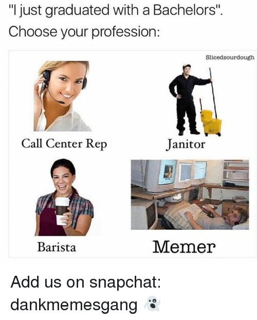 """profession: """"I just graduated with a Bachelors"""".  Choose your profession:  Slicedsourdough  Call Center Rep  Janitor  Barista  Memer Add us on snapchat: dankmemesgang 👻"""
