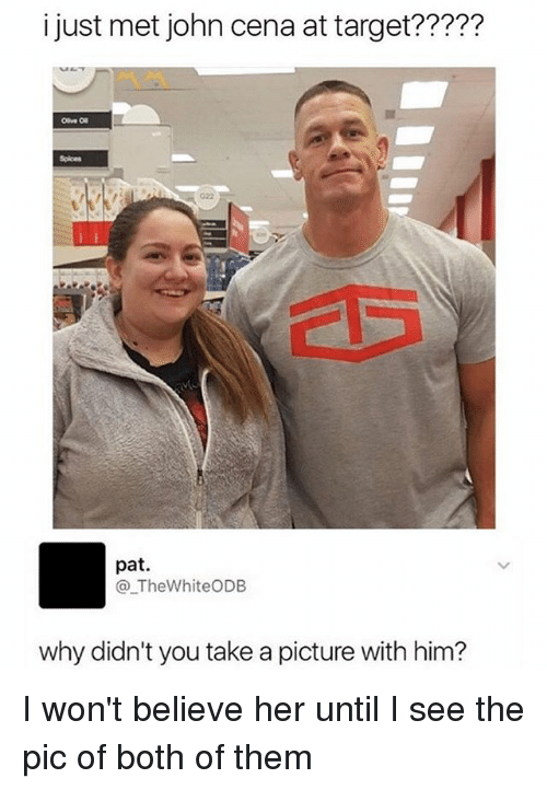Takeing: i just met john cena at target?????  Spices  G22  pat.  @_TheWhiteODB  why didn't you take a picture with him? I won't believe her until I see the pic of both of them