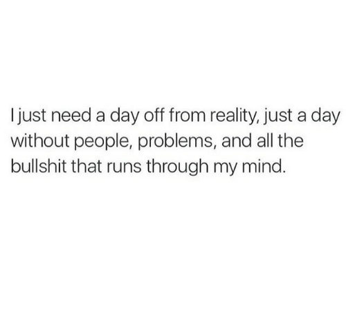 Bullshit, Mind, and Reality: I just need a day off from reality, just a day  without people, problems, and all the  bullshit that runs through my mind.
