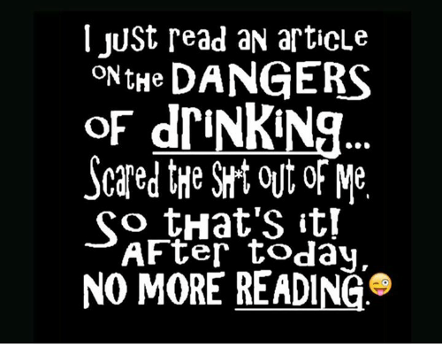 Dank, Scare, and Today: I JUSt read aN articLe  ON tHe DANGERS  of driNKNa  Scared the out Me  So that's itr  AFter today,  NO MORE READING