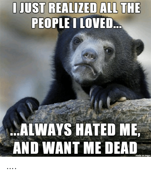 Just Realized: I JUST REALIZED ALL THE  PEOPLE I LOVED..  ALWAYS HATED ME,  AND WANT ME DEAD  made on imgur ….