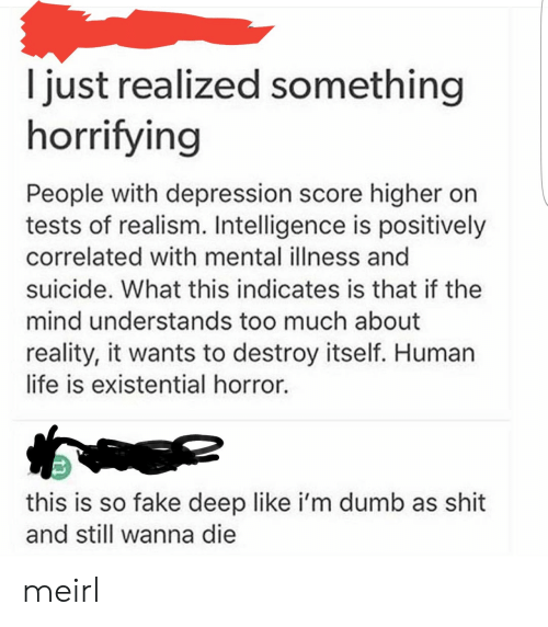Just Realized: I just realized something  horrifying  People with depression score higher on  tests of realism. Intelligence is positively  correlated with mental illness and  suicide. What this indicates is that if the  mind understands too much about  reality, it wants to destroy itself. Human  life is existential horror.  this is so fake deep like i'm dumb as shit  and still wanna die meirl
