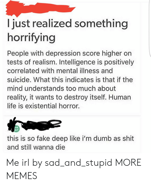 mental illness: I just realized something  horrifying  People with depression score higher on  tests of realism. Intelligence is positively  correlated with mental illness and  suicide. What this indicates is that if the  mind understands too much about  reality, it wants to destroy itself. Human  life is existential horror.  this is so fake deep like i'm dumb as shit  and still wanna die Me irl by sad_and_stupid MORE MEMES