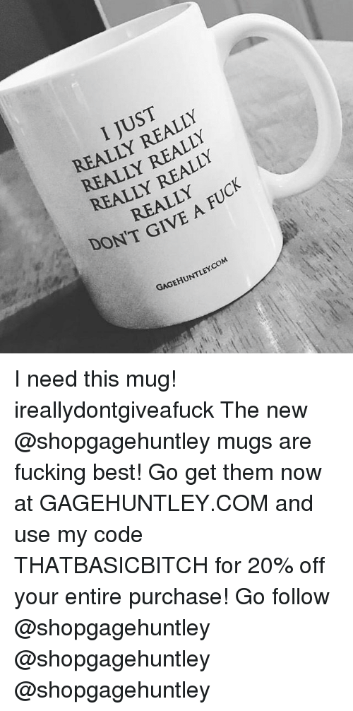 really-really-really: I JUST  REALLY REALLY  REALLY REALLY  REALLY REALLY  REALLY  DON'T GIVE A FU  GAGEHUNTLEY.COM I need this mug! ireallydontgiveafuck The new @shopgagehuntley mugs are fucking best! Go get them now at GAGEHUNTLEY.COM and use my code THATBASICBITCH for 20% off your entire purchase! Go follow @shopgagehuntley @shopgagehuntley @shopgagehuntley