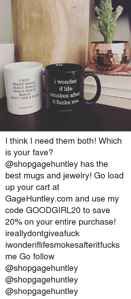 really-really-really: I JUST  REALLY REALLY  REALLY REALLY  REALLY REALLY  REALLY  lwonder  if life  smokes after  lt fucks me.  DON'T GIVE A FU  IVE A FUCK  GAGIHUNTLEYCOM  AHUNTLEY.COM I think I need them both! Which is your fave? @shopgagehuntley has the best mugs and jewelry! Go load up your cart at GageHuntley.com and use my code GOODGIRL20 to save 20% on your entire purchase! ireallydontgiveafuck iwonderiflifesmokesafteritfucksme Go follow @shopgagehuntley @shopgagehuntley @shopgagehuntley